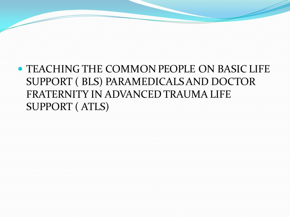 TEACHING THE COMMON PEOPLE ON BASIC LIFE SUPPORT ( BLS) PARAMEDICALS AND DOCTOR FRATERNITY IN ADVANCED TRAUMA LIFE SUPPORT ( ATLS)