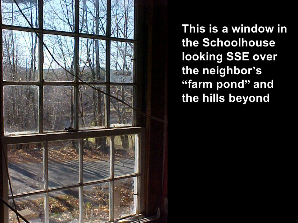 This is a window in the Schoolhouse looking SSE over the neighbor's farm pond and the hills beyond