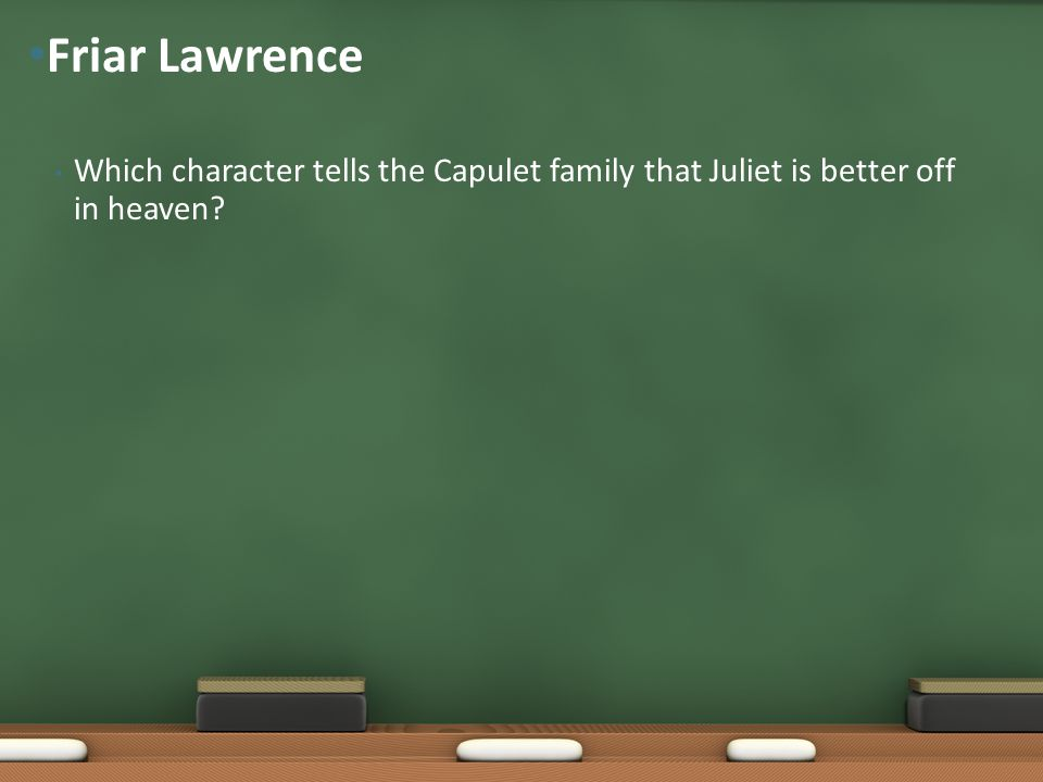 Friar Lawrence Which character tells the Capulet family that Juliet is better off in heaven