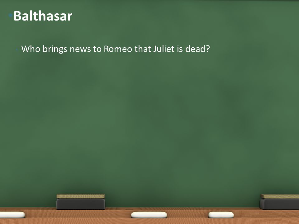 Balthasar Who brings news to Romeo that Juliet is dead