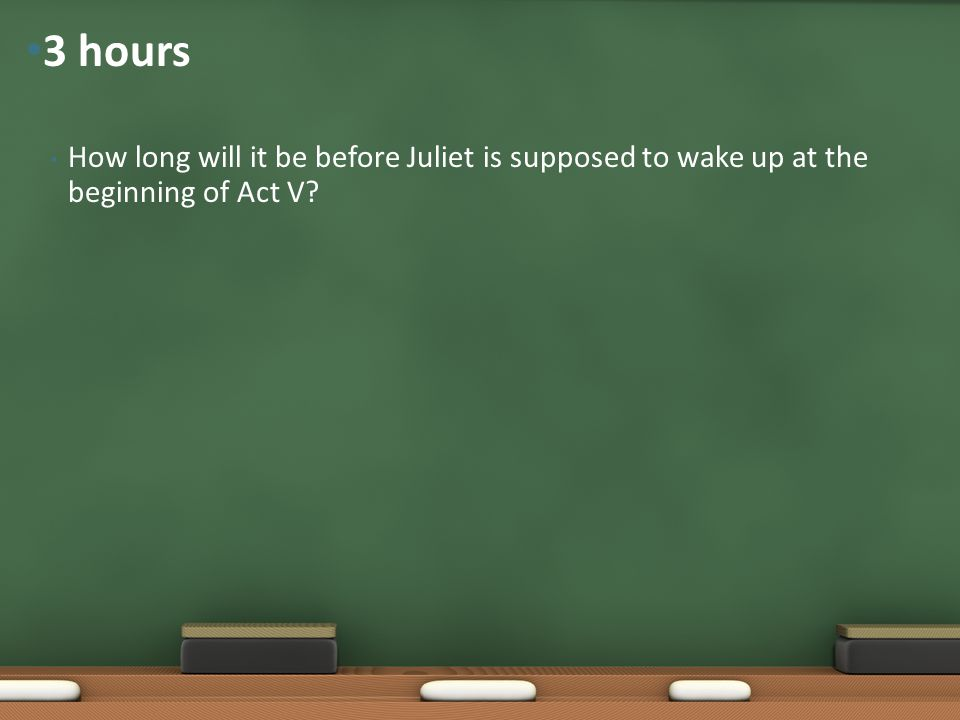 3 hours How long will it be before Juliet is supposed to wake up at the beginning of Act V