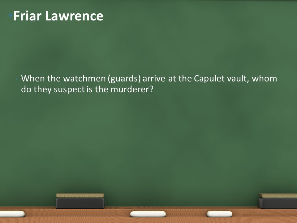 Friar Lawrence When the watchmen (guards) arrive at the Capulet vault, whom do they suspect is the murderer