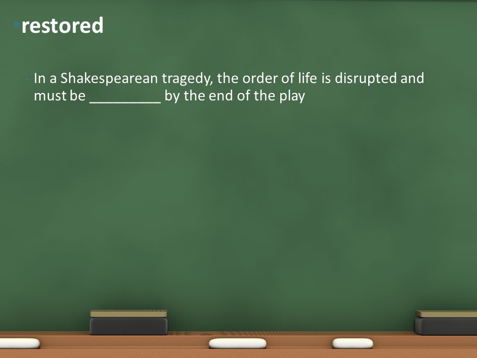 restored In a Shakespearean tragedy, the order of life is disrupted and must be _________ by the end of the play.