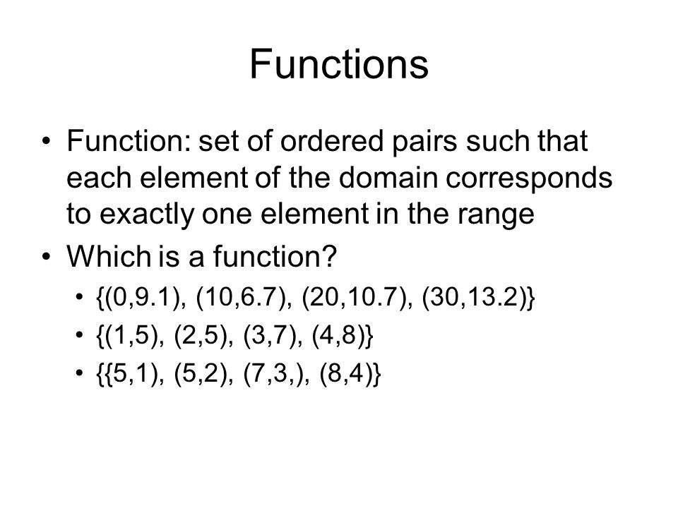 Functions Function: set of ordered pairs such that each element of the domain corresponds to exactly one element in the range.