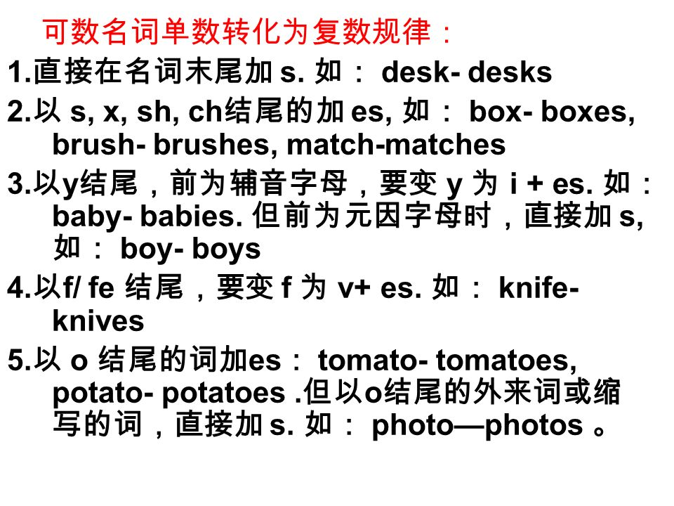 可数名词单数转化为复数规律: 1.直接在名词末尾加 s. 如: desk- desks. 2.以 s, x, sh, ch结尾的加 es, 如: box- boxes, brush- brushes, match-matches.