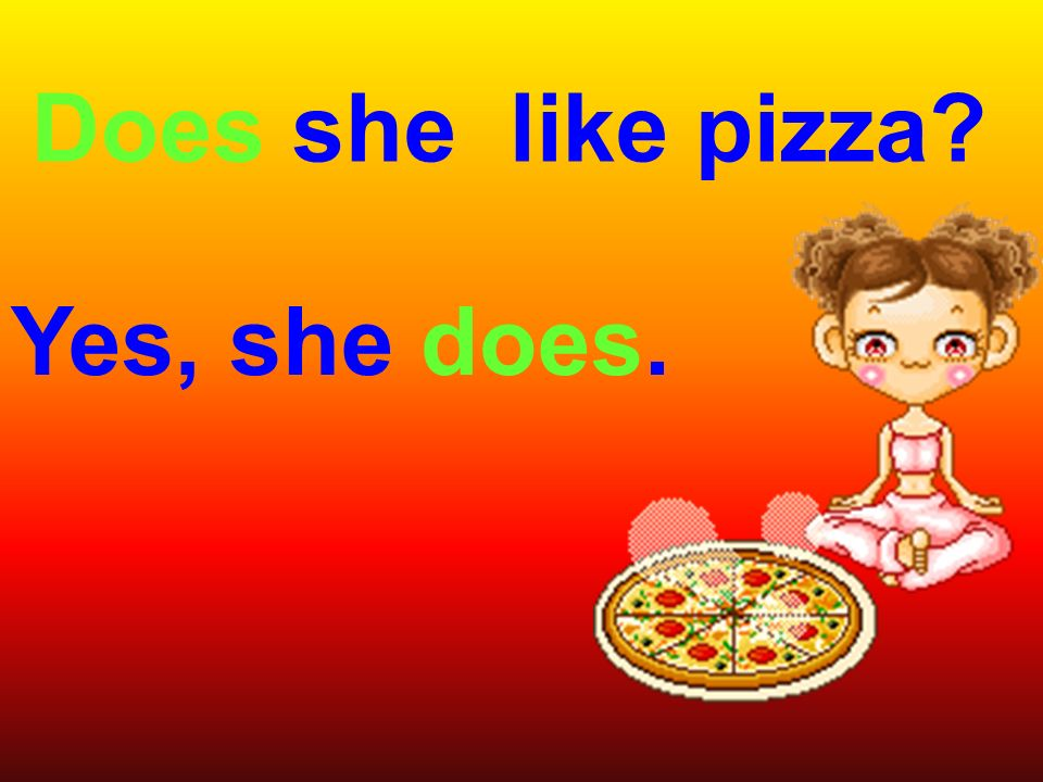 Does she like pizza Yes, she does.