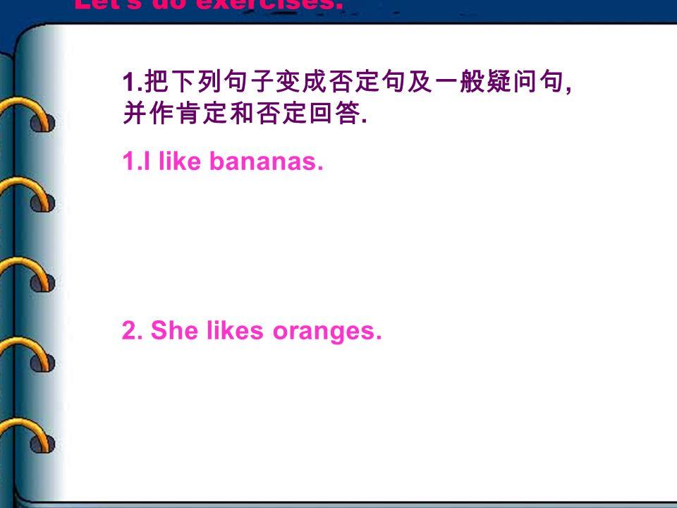 Let's do exercises. 1.把下列句子变成否定句及一般疑问句,并作肯定和否定回答. 1.I like bananas. 2. She likes oranges. Idon't like bananas.