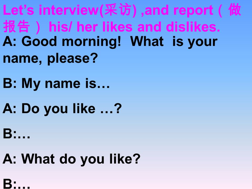 Let's interview(采访) ,and report(做报告) his/ her likes and dislikes.