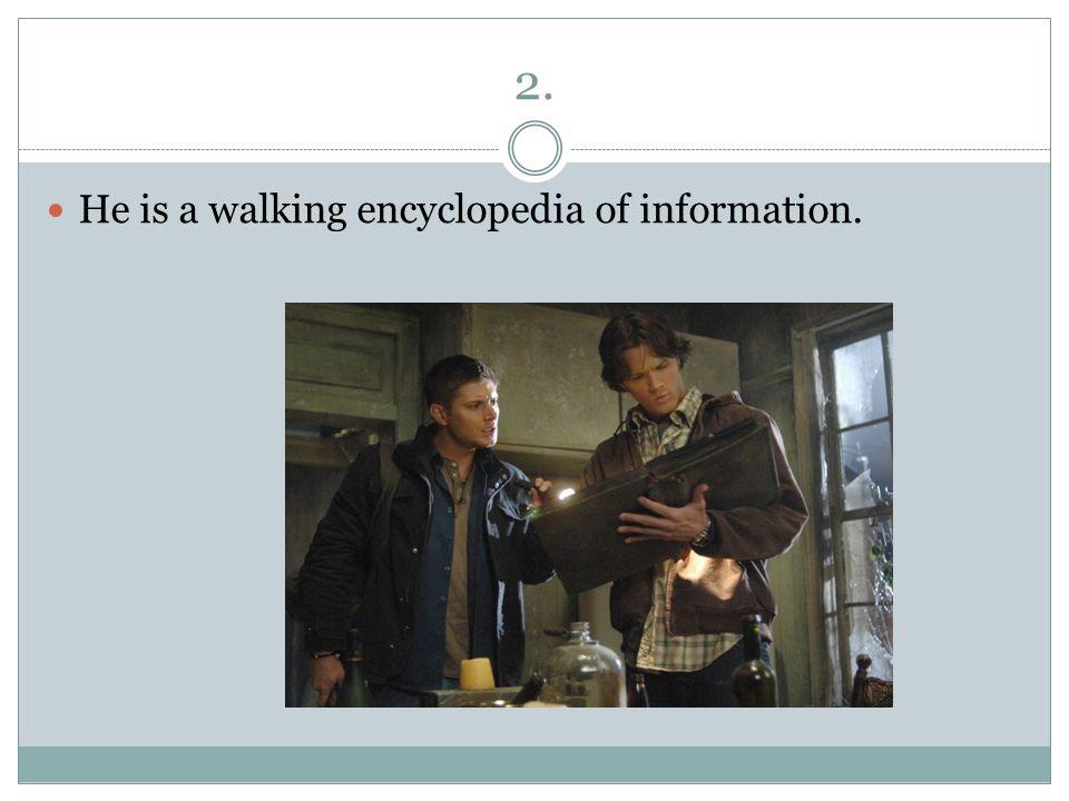 2. He is a walking encyclopedia of information.