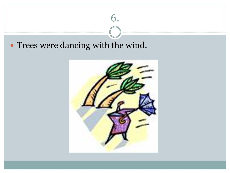 6. Trees were dancing with the wind.
