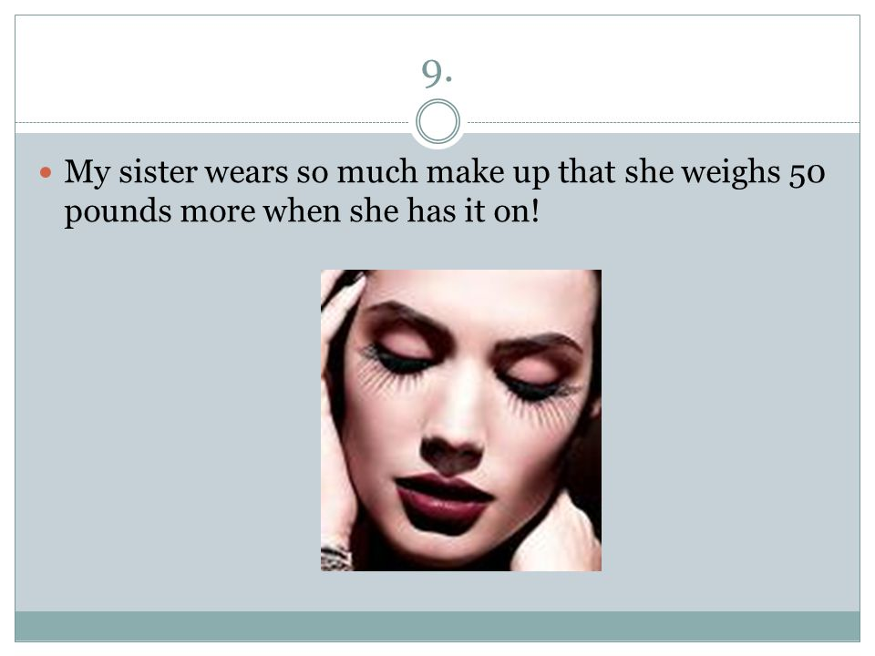 9. My sister wears so much make up that she weighs 50 pounds more when she has it on!
