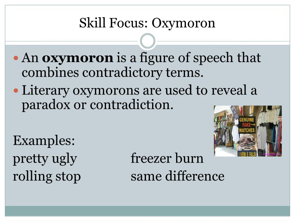 Skill Focus: Oxymoron An oxymoron is a figure of speech that combines contradictory terms.