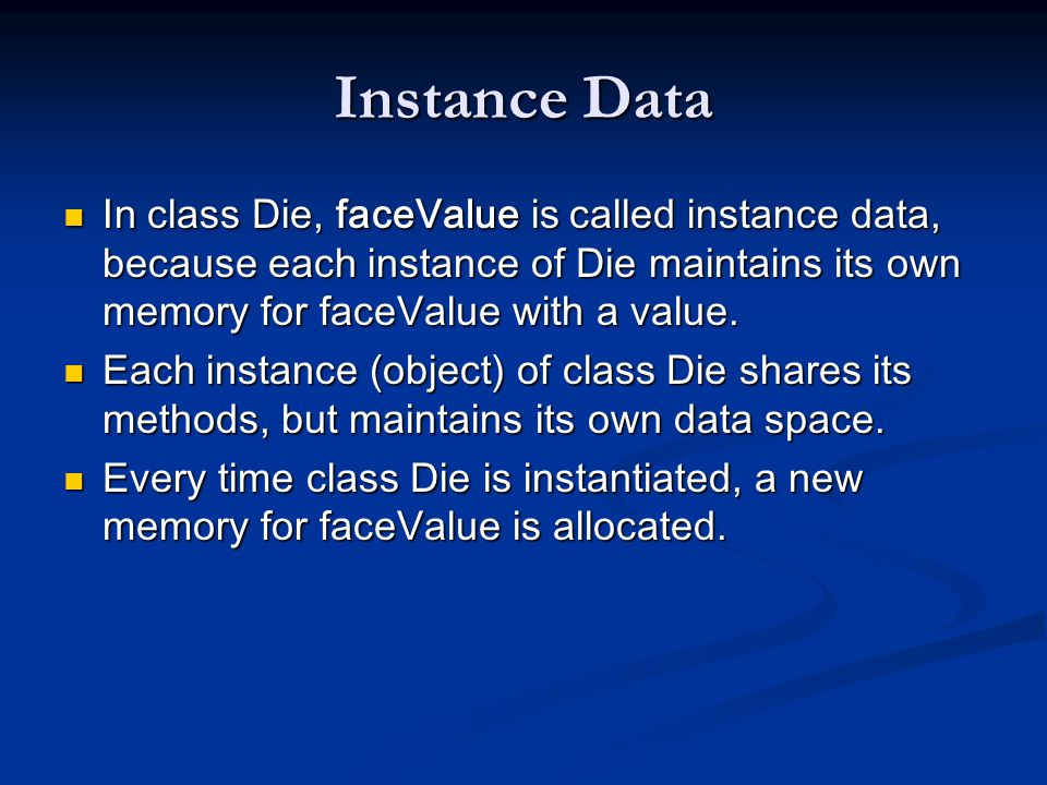 Instance Data In class Die, faceValue is called instance data, because each instance of Die maintains its own memory for faceValue with a value.