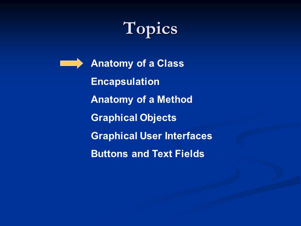 Topics Anatomy of a Class Encapsulation Anatomy of a Method