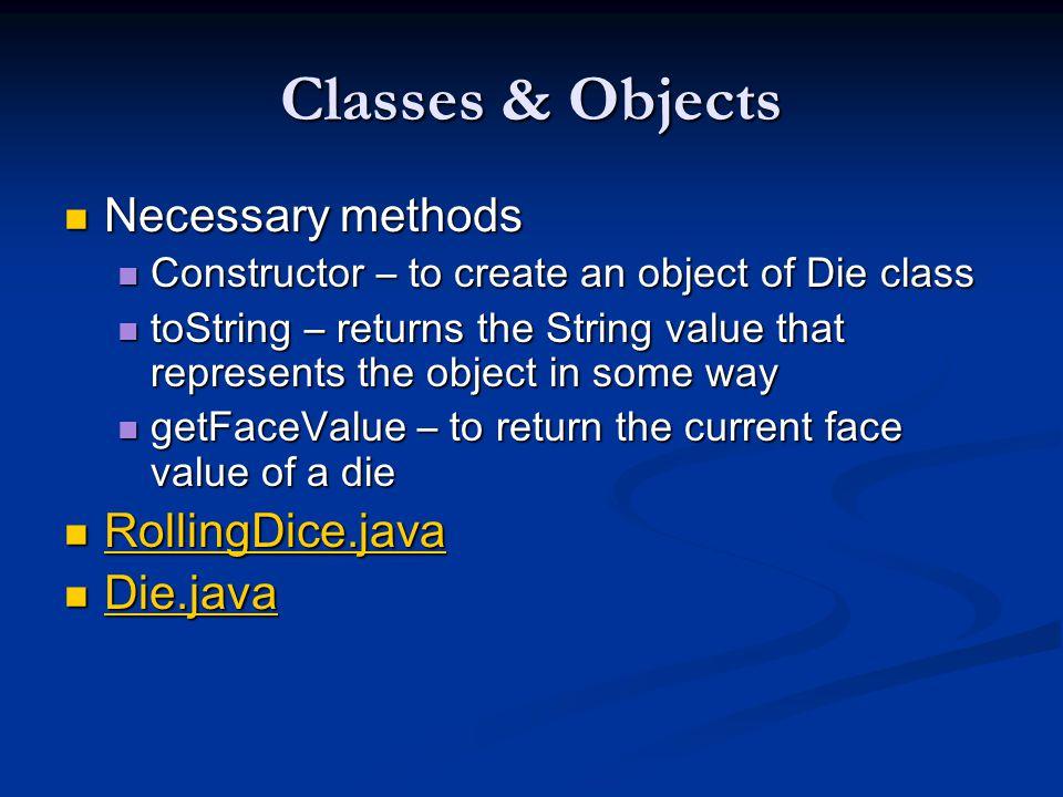 Classes & Objects Necessary methods RollingDice.java Die.java