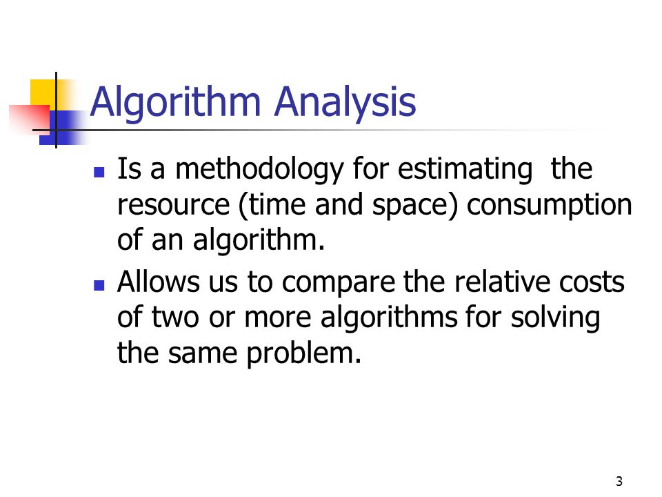 Algorithm Analysis Is a methodology for estimating the resource (time and space) consumption of an algorithm.