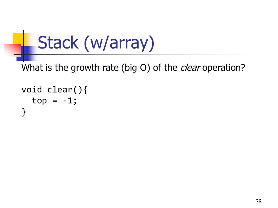 Stack (w/array) What is the growth rate (big O) of the clear operation void clear(){ top = -1; }