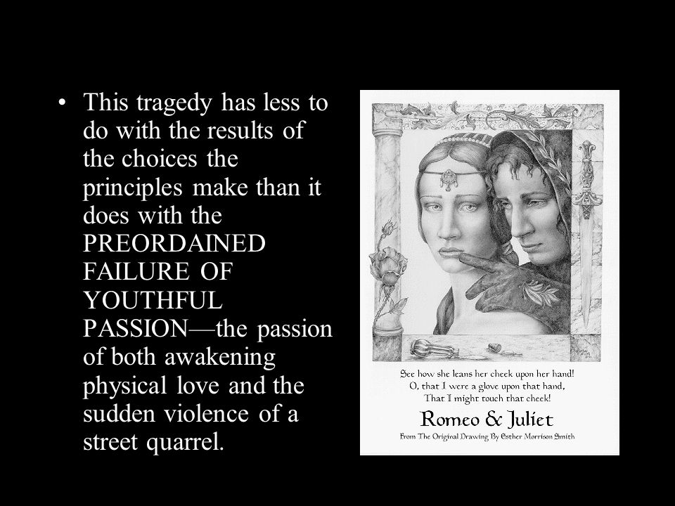 This tragedy has less to do with the results of the choices the principles make than it does with the PREORDAINED FAILURE OF YOUTHFUL PASSION—the passion of both awakening physical love and the sudden violence of a street quarrel.