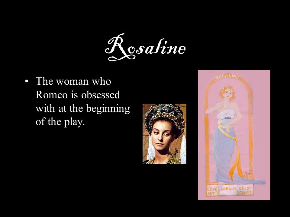 Rosaline The woman who Romeo is obsessed with at the beginning of the play.