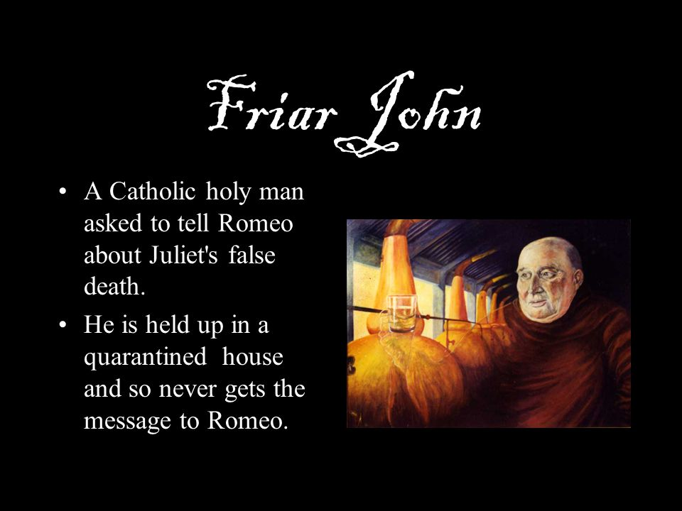 Friar John A Catholic holy man asked to tell Romeo about Juliet s false death.