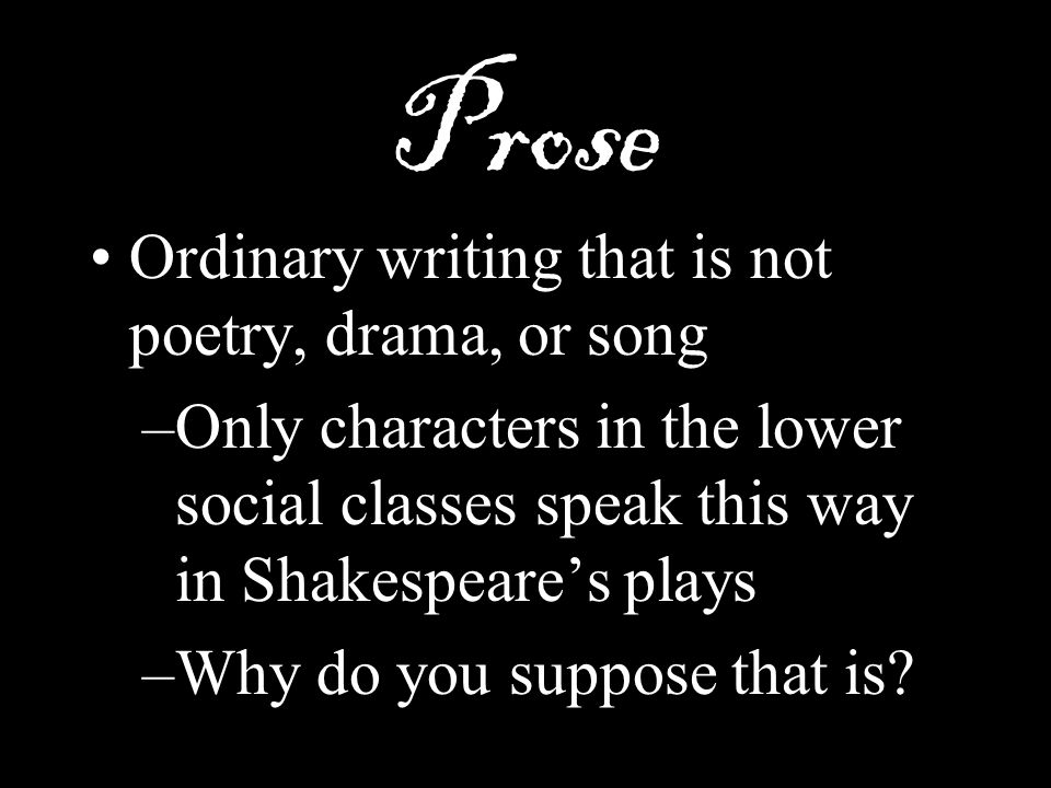 Prose Ordinary writing that is not poetry, drama, or song
