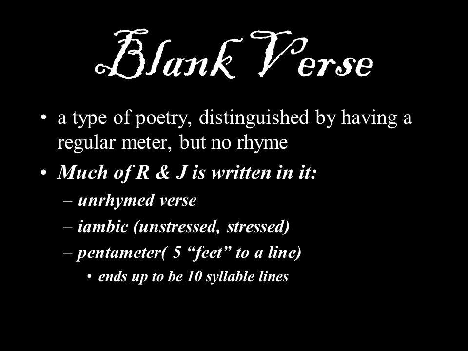 Blank Verse a type of poetry, distinguished by having a regular meter, but no rhyme. Much of R & J is written in it: