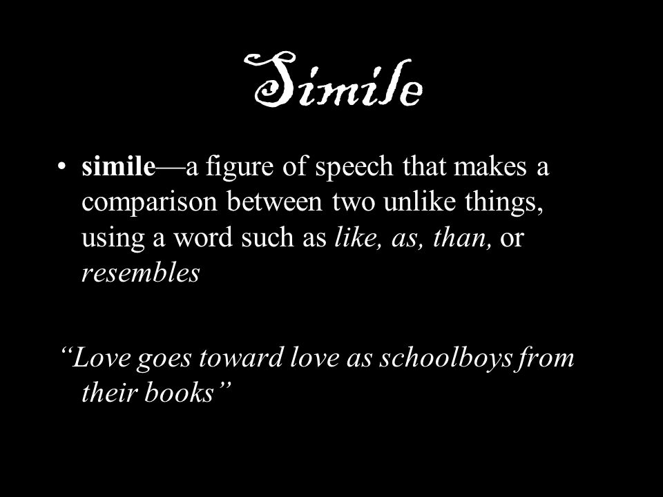 Simile simile—a figure of speech that makes a comparison between two unlike things, using a word such as like, as, than, or resembles.
