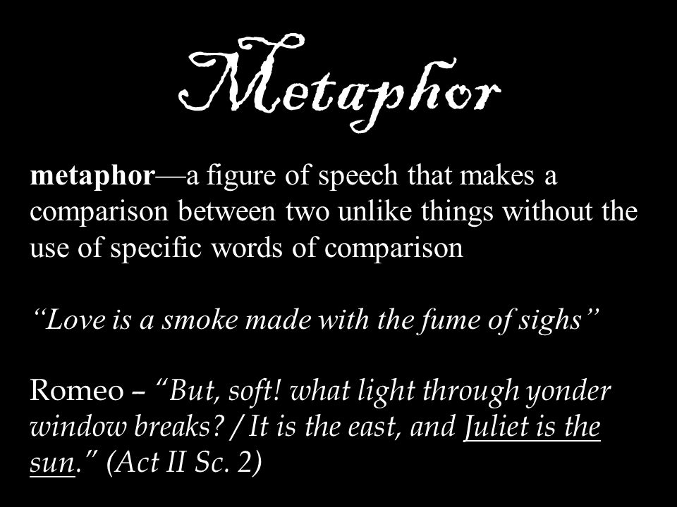 Metaphor metaphor—a figure of speech that makes a comparison between two unlike things without the use of specific words of comparison.