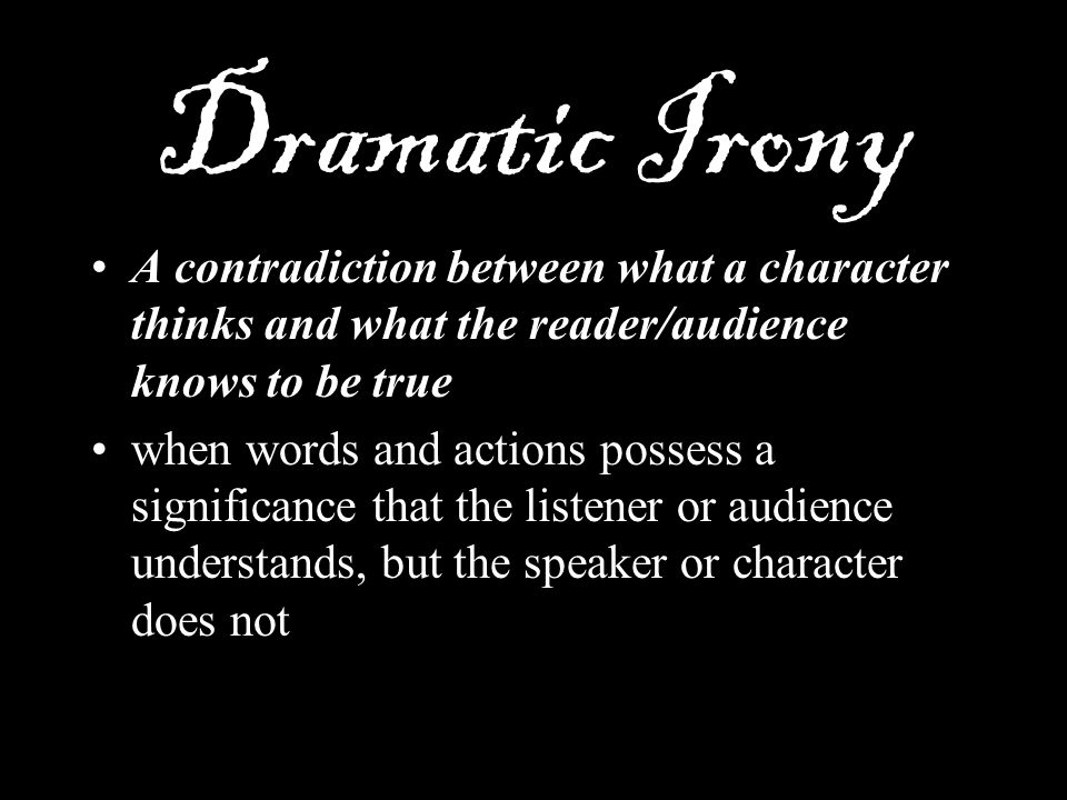 Dramatic Irony A contradiction between what a character thinks and what the reader/audience knows to be true.