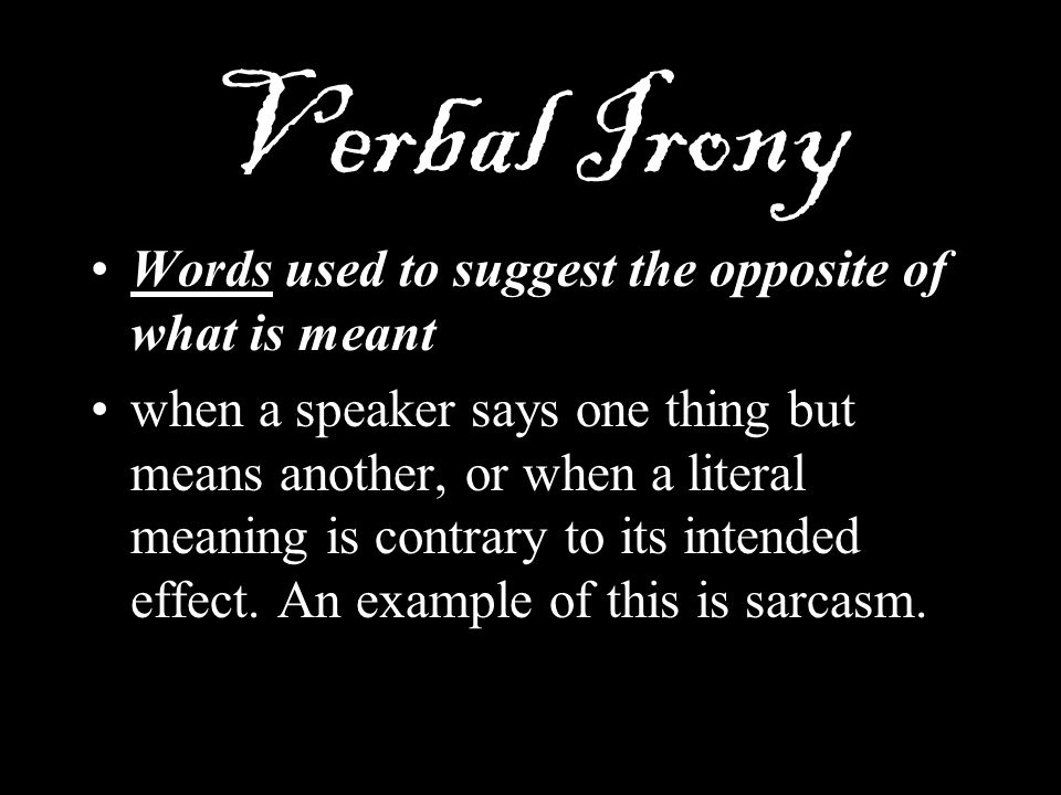 Verbal Irony Words used to suggest the opposite of what is meant