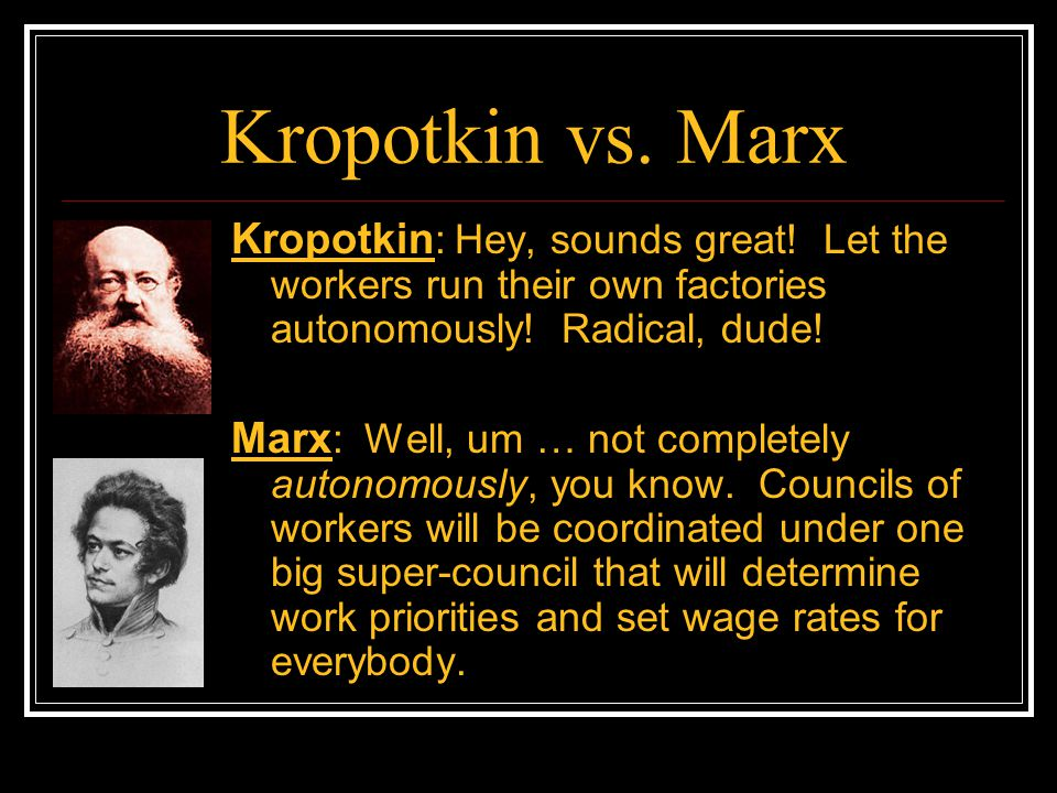 Kropotkin vs. Marx Kropotkin: Hey, sounds great! Let the workers run their own factories autonomously! Radical, dude!