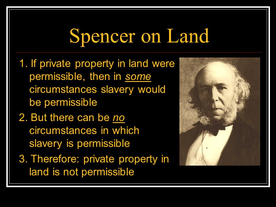 Spencer on Land 1. If private property in land were permissible, then in some circumstances slavery would be permissible.