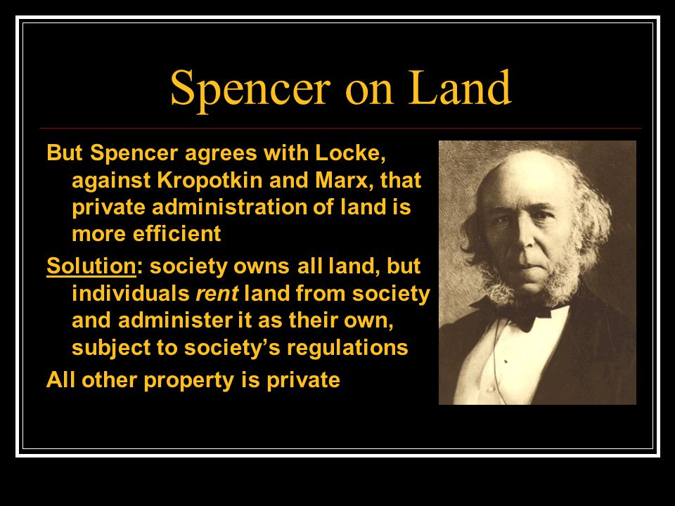 Spencer on Land But Spencer agrees with Locke, against Kropotkin and Marx, that private administration of land is more efficient.