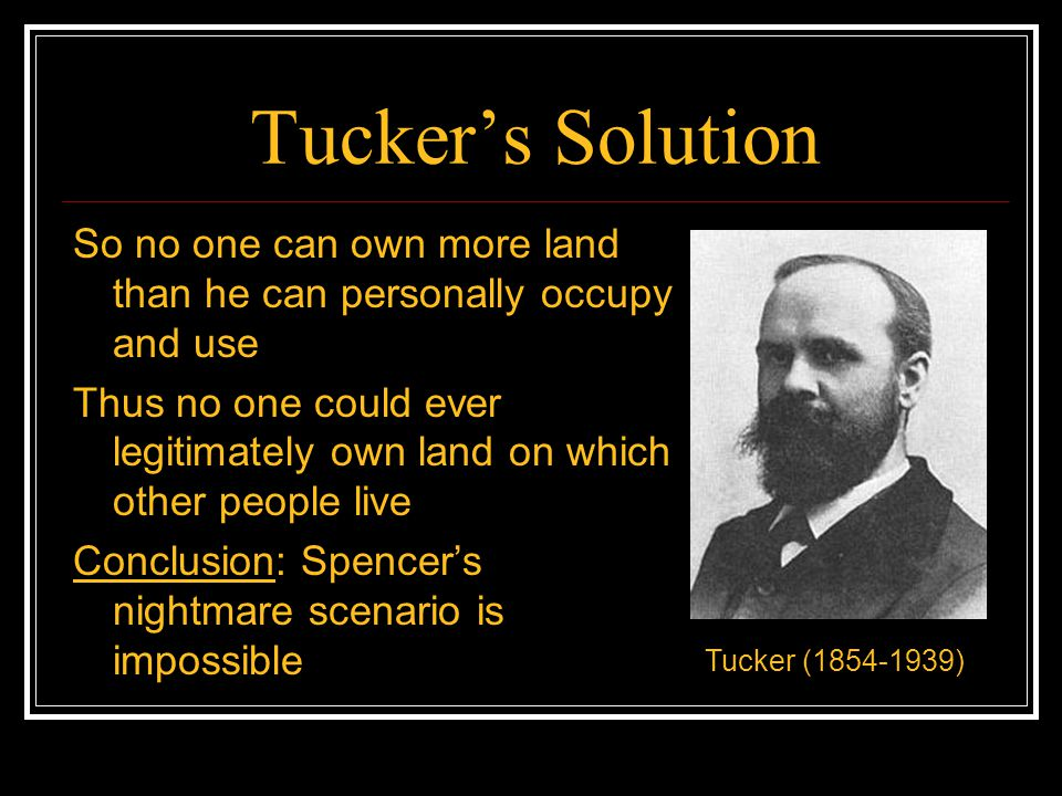 Tucker's Solution So no one can own more land than he can personally occupy and use.