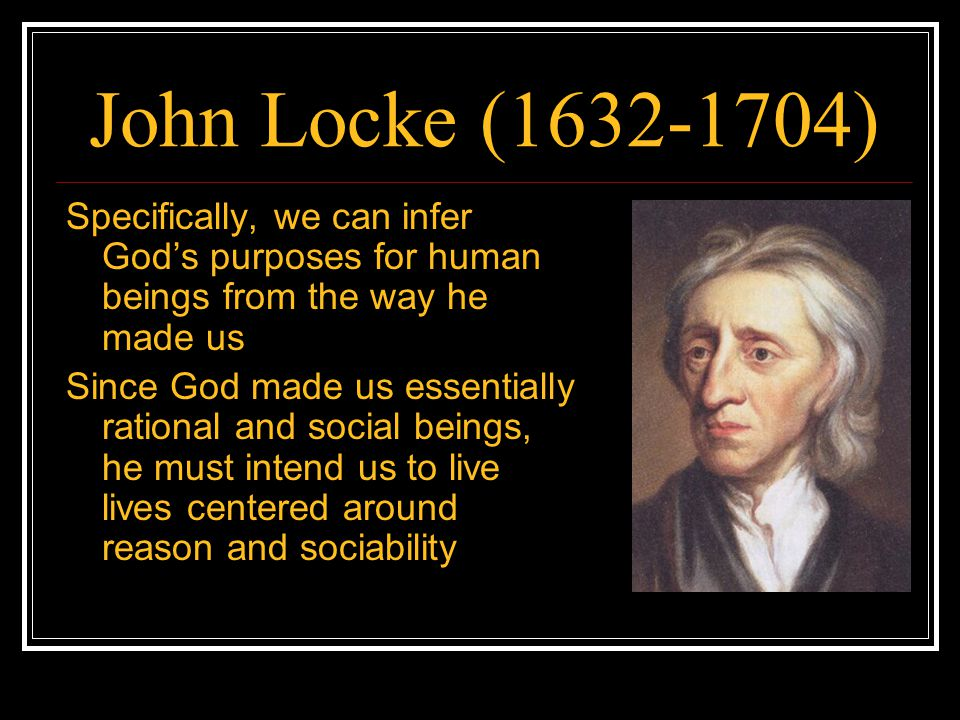 John Locke (1632-1704) Specifically, we can infer God's purposes for human beings from the way he made us.