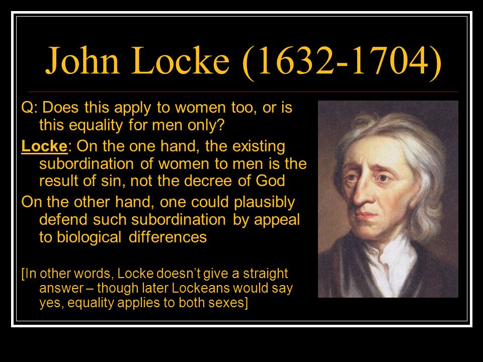 John Locke (1632-1704) Q: Does this apply to women too, or is this equality for men only