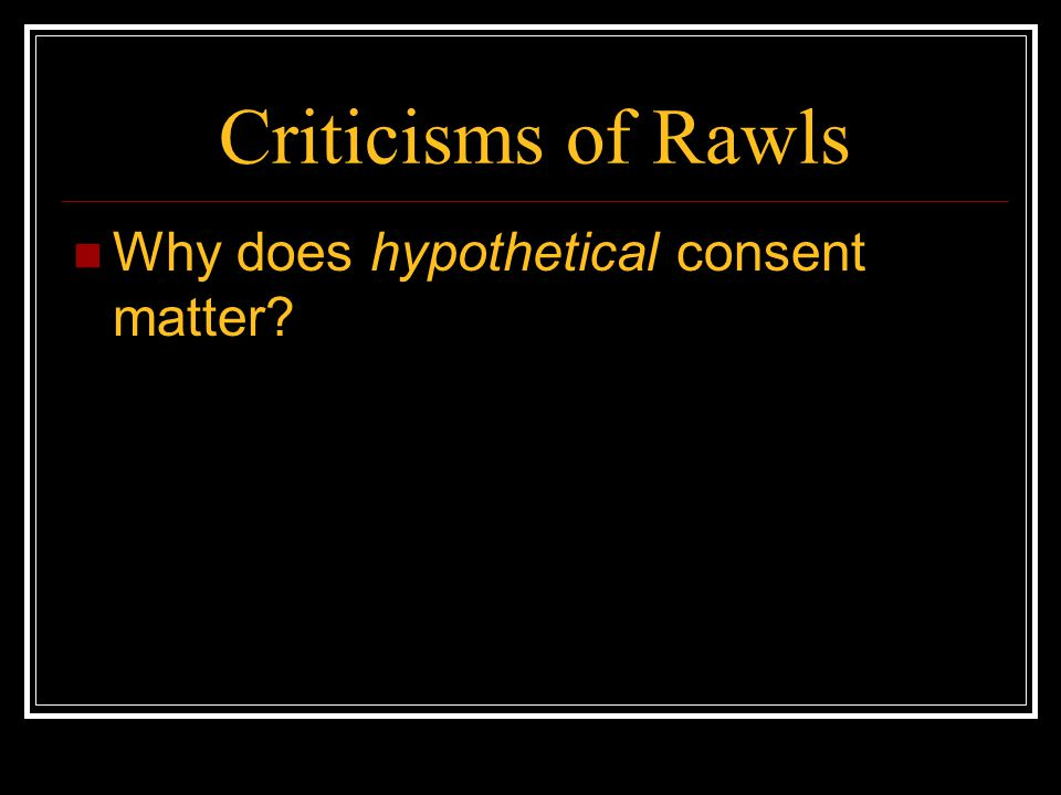 Criticisms of Rawls Why does hypothetical consent matter