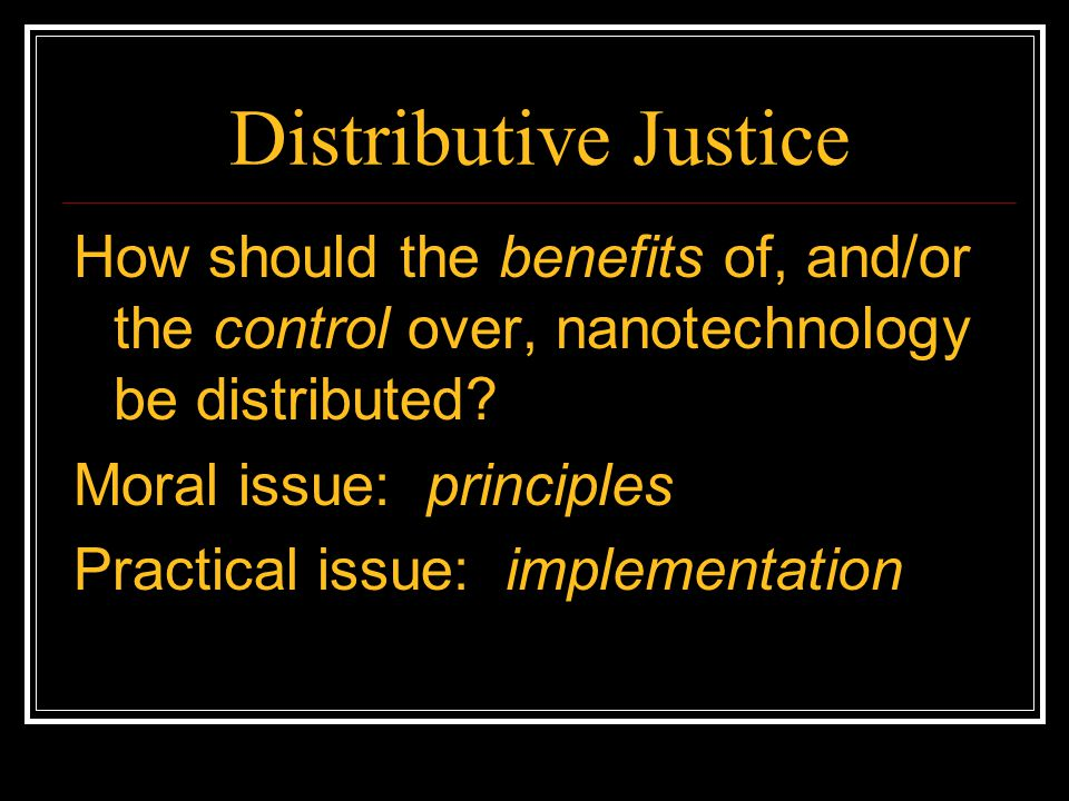 Distributive Justice How should the benefits of, and/or the control over, nanotechnology be distributed
