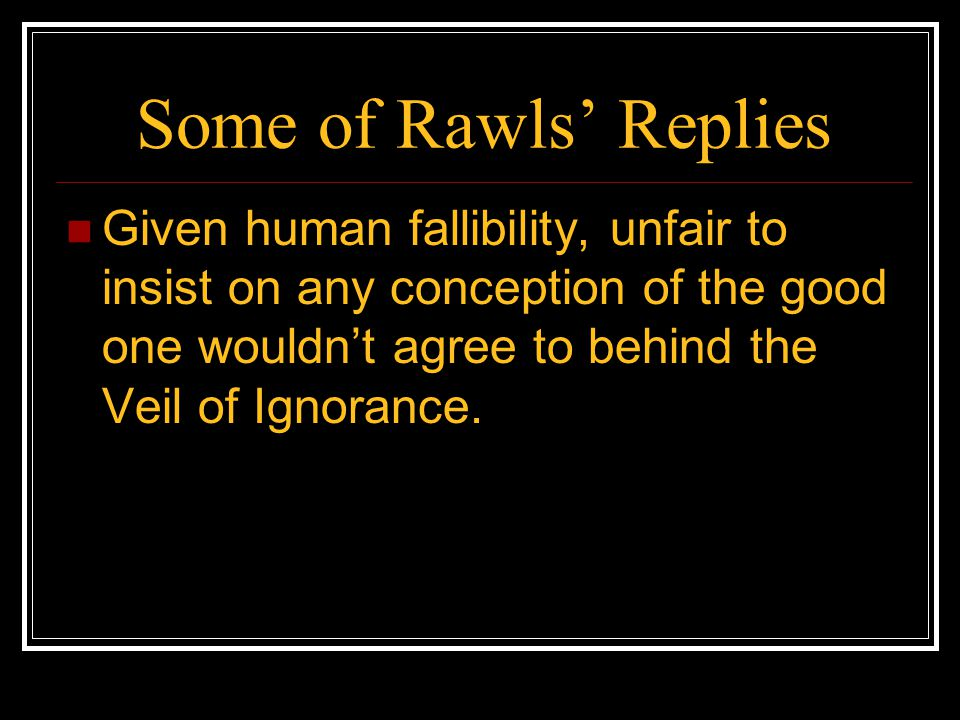 Some of Rawls' Replies Given human fallibility, unfair to insist on any conception of the good one wouldn't agree to behind the Veil of Ignorance.