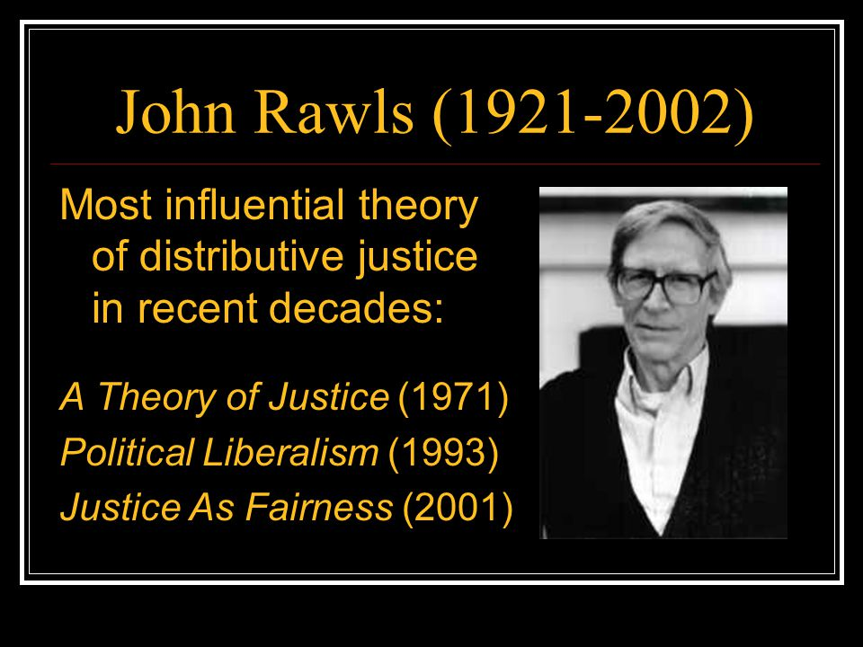 John Rawls ( ) Most influential theory of distributive justice in recent decades: A Theory of Justice (1971)