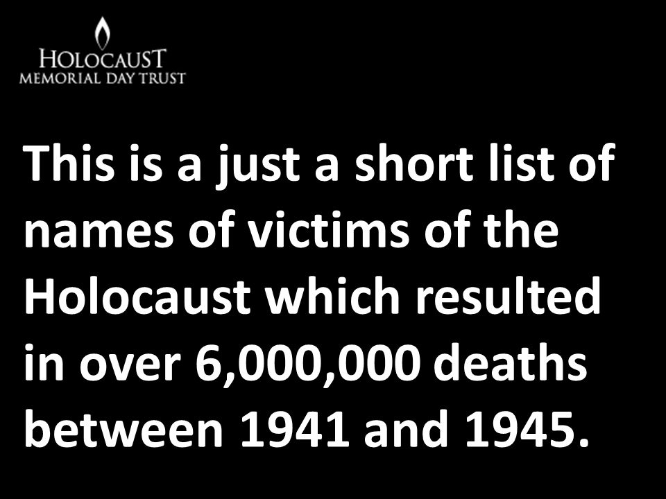 This is a just a short list of names of victims of the Holocaust which resulted in over 6,000,000 deaths between 1941 and 1945.