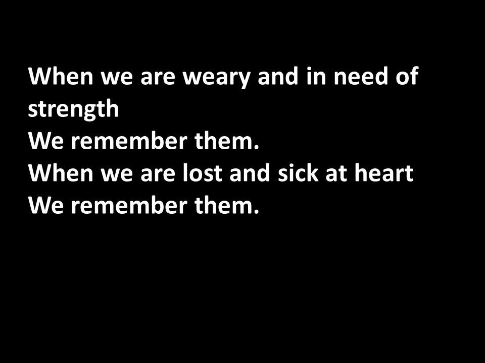When we are weary and in need of strength We remember them