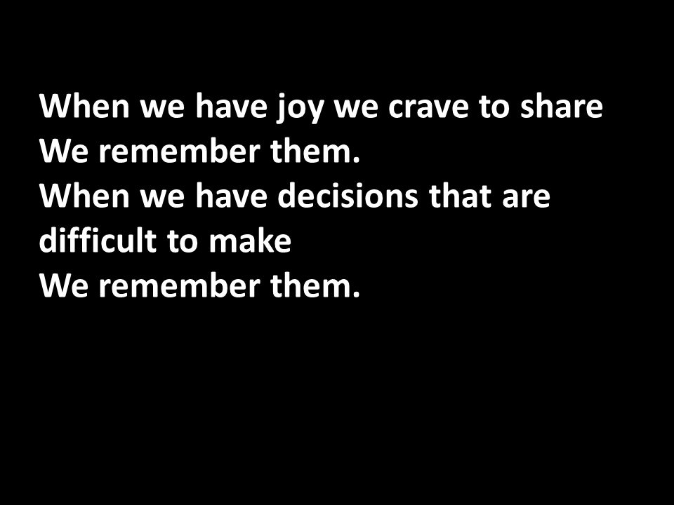 When we have joy we crave to share We remember them