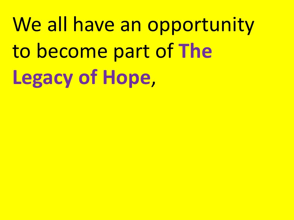 We all have an opportunity to become part of The Legacy of Hope,