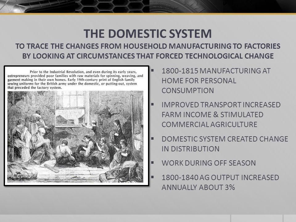 THE DOMESTIC SYSTEM TO TRACE THE CHANGES FROM HOUSEHOLD MANUFACTURING TO FACTORIES BY LOOKING AT CIRCUMSTANCES THAT FORCED TECHNOLOGICAL CHANGE