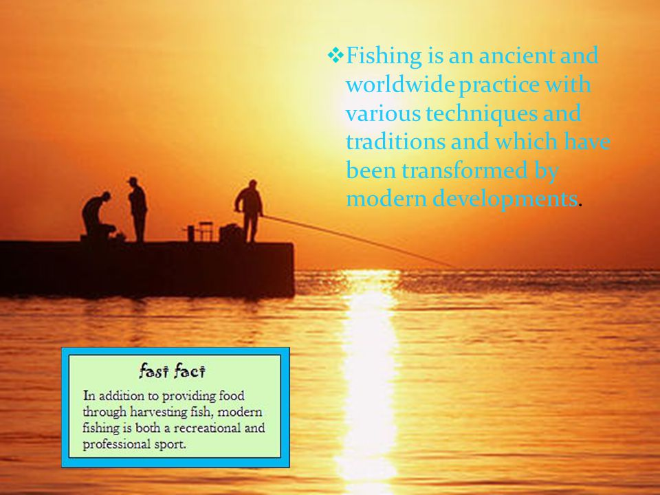 Fishing is an ancient and worldwide practice with various techniques and traditions and which have been transformed by modern developments.