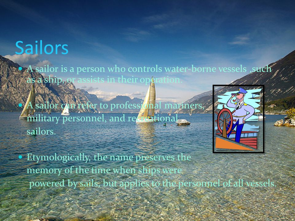 Sailors A sailor is a person who controls water-borne vessels ,such as a ship, or assists in their operation.