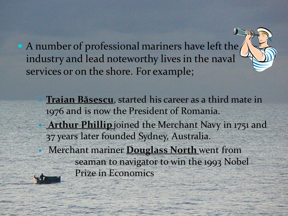 A number of professional mariners have left the industry and lead noteworthy lives in the naval services or on the shore. For example;