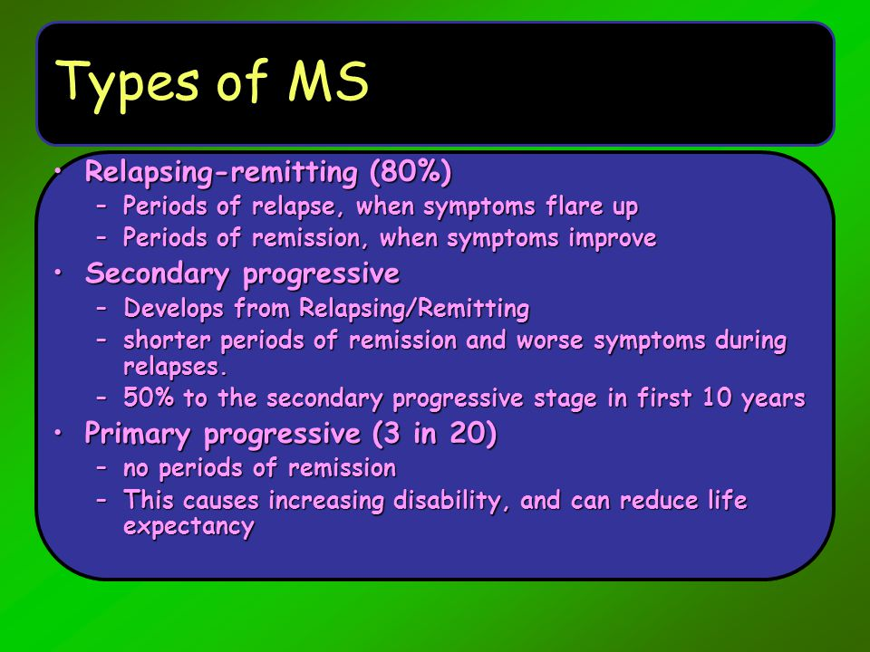 Types of MS Relapsing-remitting (80%) Secondary progressive