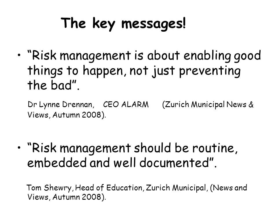 The key messages! Risk management is about enabling good things to happen, not just preventing the bad .